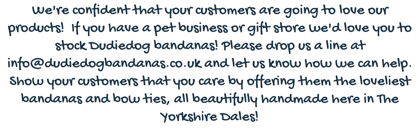 If you have a pet store or grooming parlour we'd love you to stock our high quality, handmade Dudiedog Bandanas!